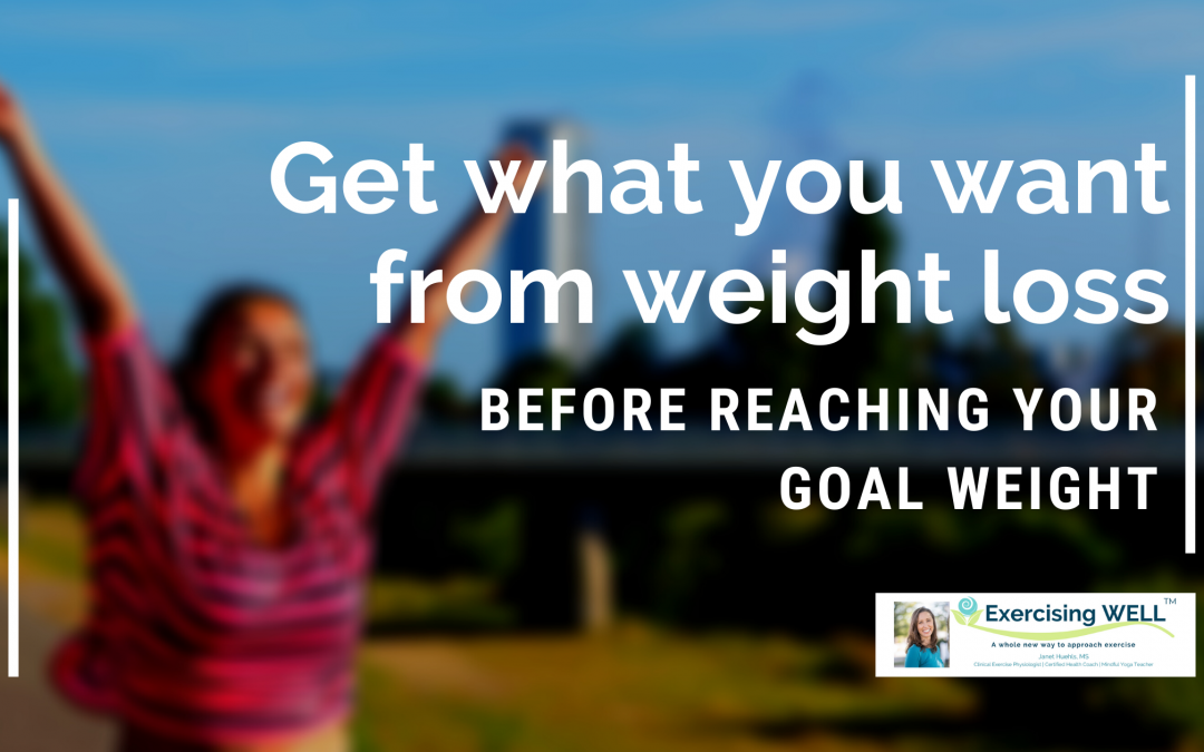 Get what you want from weight loss before reaching your goal weight