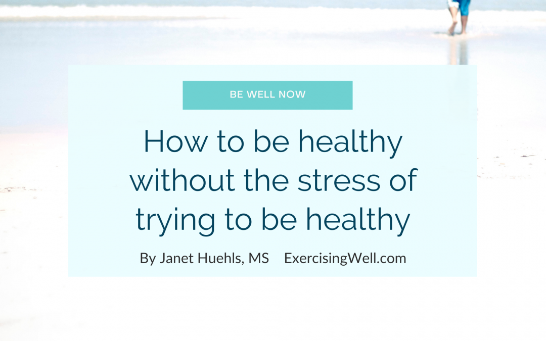 How to be healthy without the stress of trying to be healthy