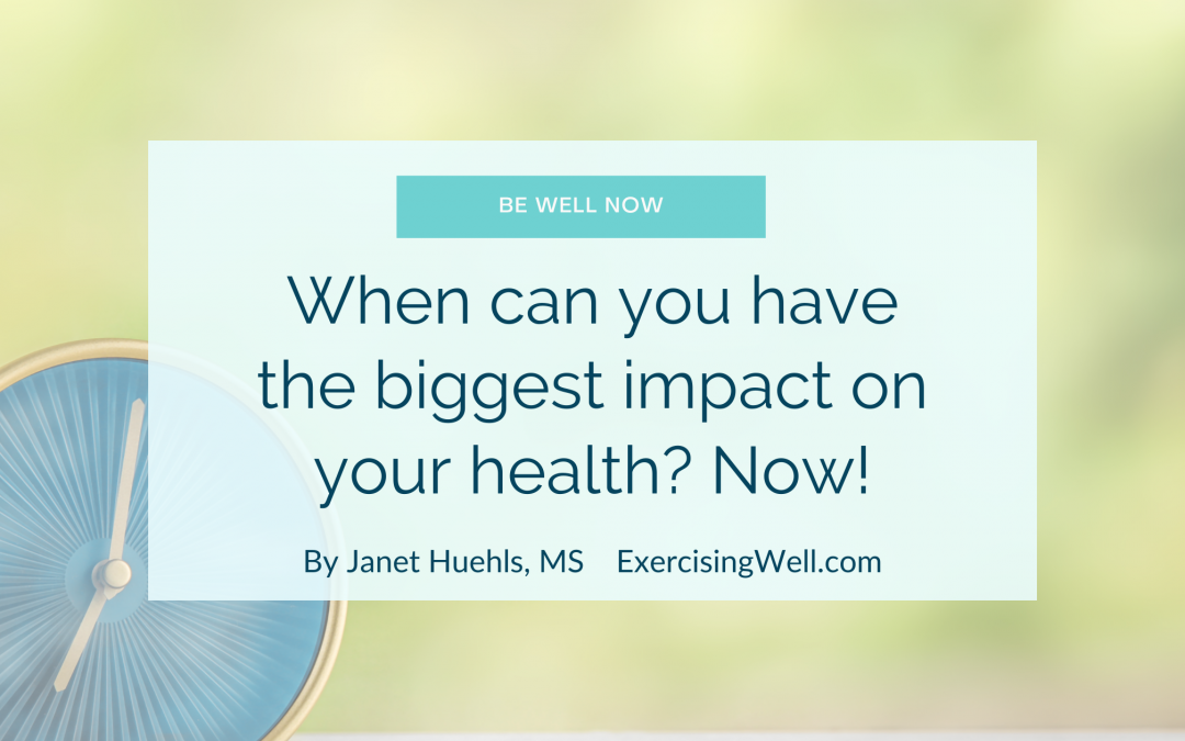 When can you have the biggest impact on your health? Now!